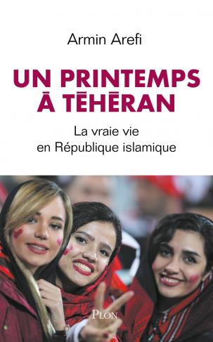 """Première de couverture """"Un printemps à Téhéran. La vraie vie en République islamique"""" d'Armin Arefi"""
